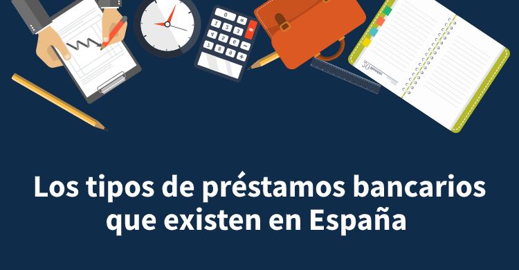Los tipos de préstamos bancarios que existen en España