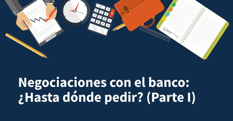 Negociaciones con el banco: ¿Hasta dónde pedir? (Parte I)