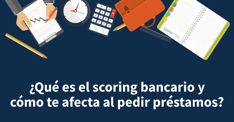 ¿Qué es el scoring bancario y cómo te afecta al pedir préstamos?