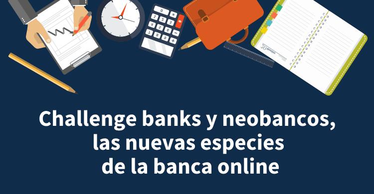 Challenge banks y neobancos, las nuevas especies de la banca online