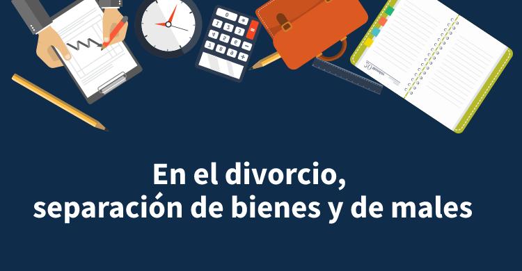 En el divorcio, separación de bienes y de males