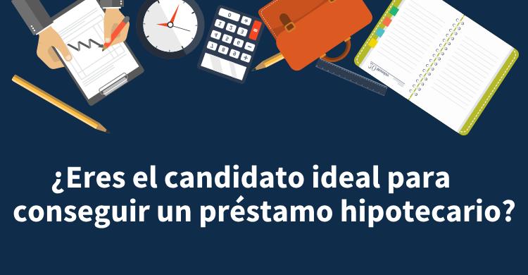 ¿Eres el candidato ideal para conseguir un préstamo hipotecario?