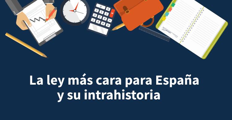 La ley más cara para España y su intrahistoria